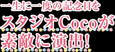 一生に一度の記念日をトータルフォトスタジオCocoが素敵に演出!